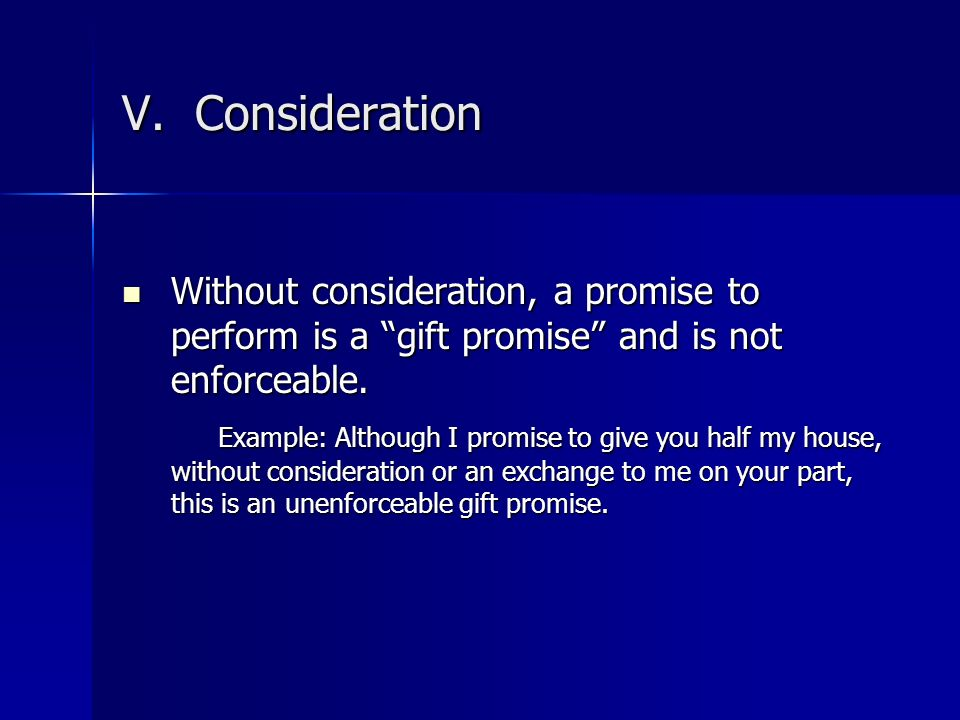 V. Consideration Without consideration, a promise to perform is a gift promise and is not enforceable.