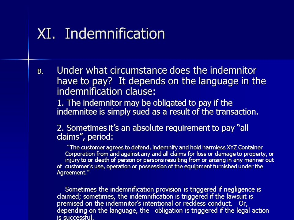 XI. Indemnification Under what circumstance does the indemnitor have to pay It depends on the language in the indemnification clause: