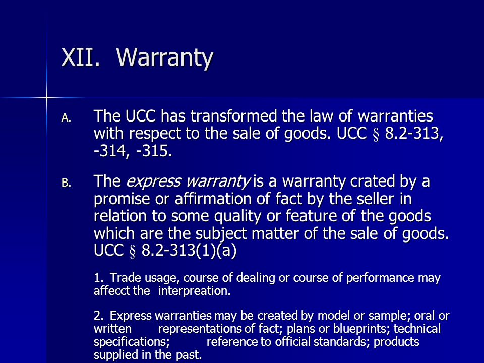 XII. Warranty The UCC has transformed the law of warranties with respect to the sale of goods. UCC § 8.2-313, -314, -315.