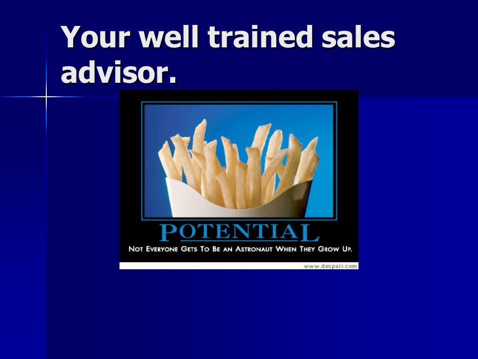 Your well trained sales advisor.