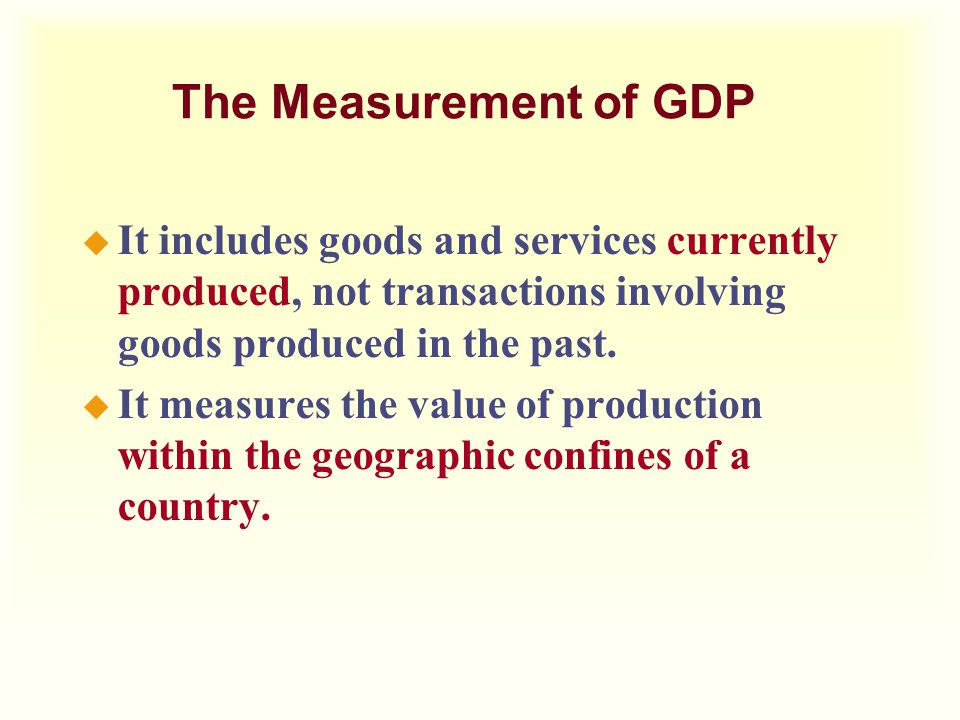 The Measurement of GDP It includes goods and services currently produced, not transactions involving goods produced in the past.
