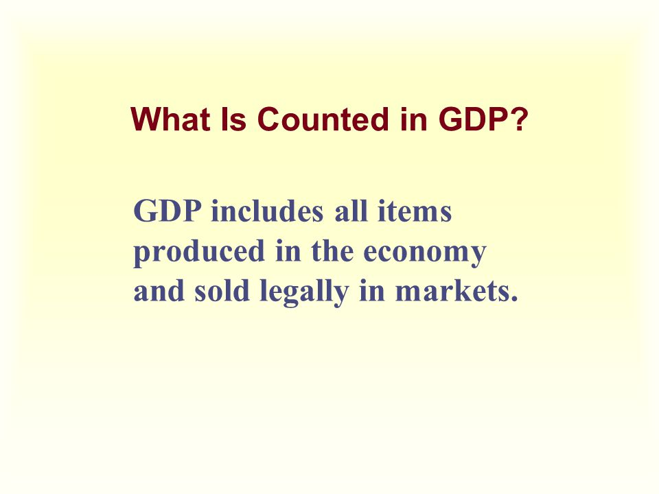 What Is Counted in GDP GDP includes all items produced in the economy and sold legally in markets.