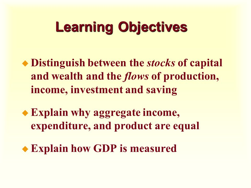 Learning Objectives Distinguish between the stocks of capital and wealth and the flows of production, income, investment and saving.