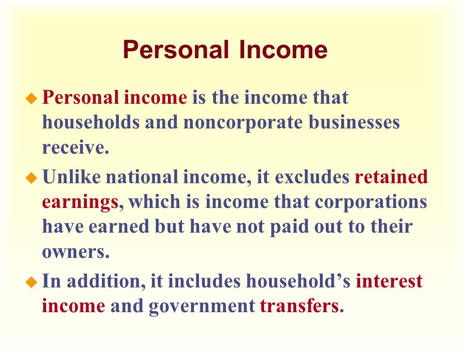 Personal Income Personal income is the income that households and noncorporate businesses receive.