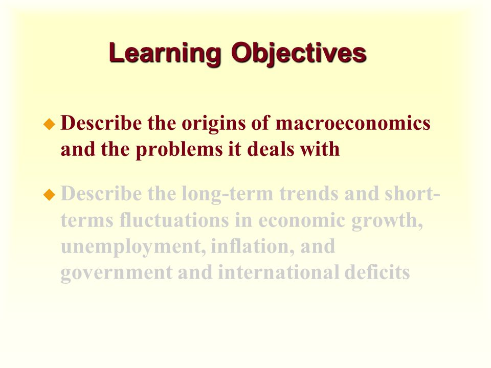 Learning Objectives Describe the origins of macroeconomics and the problems it deals with.
