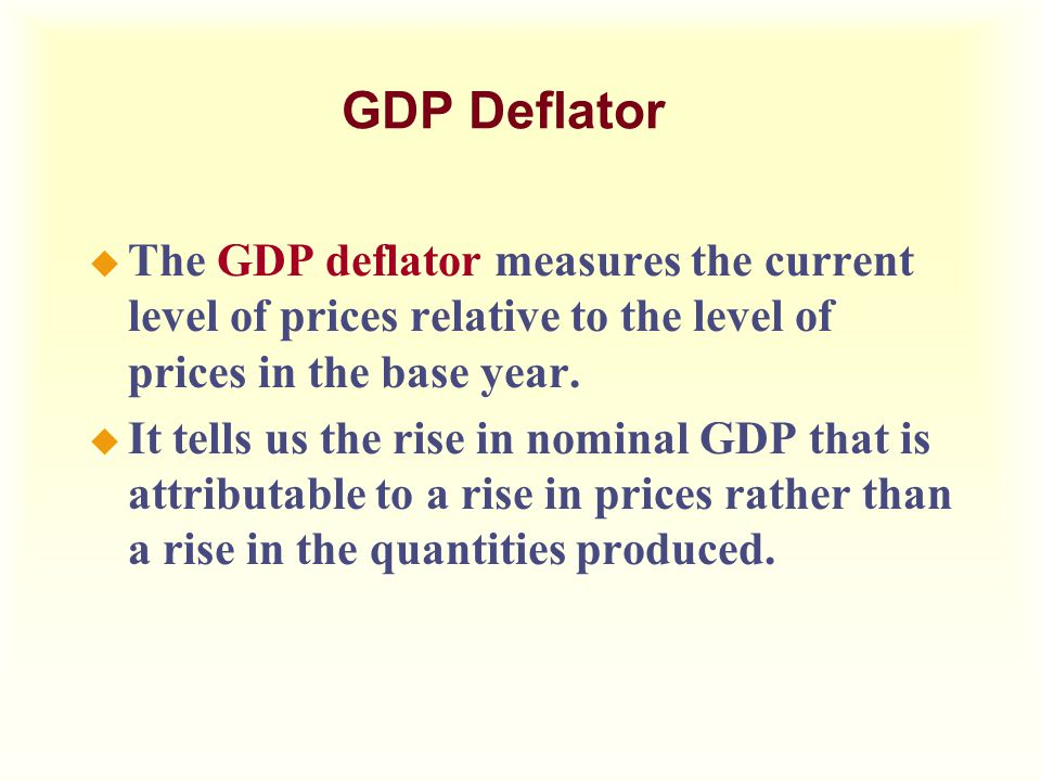 GDP Deflator The GDP deflator measures the current level of prices relative to the level of prices in the base year.