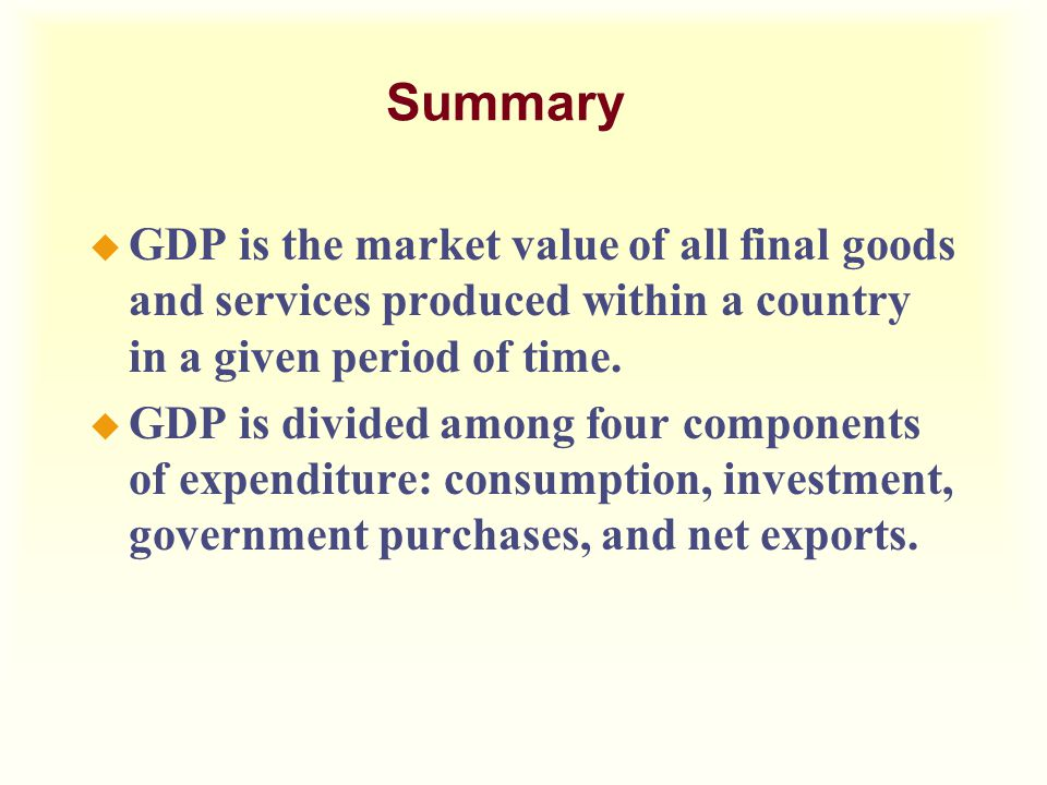Summary GDP is the market value of all final goods and services produced within a country in a given period of time.