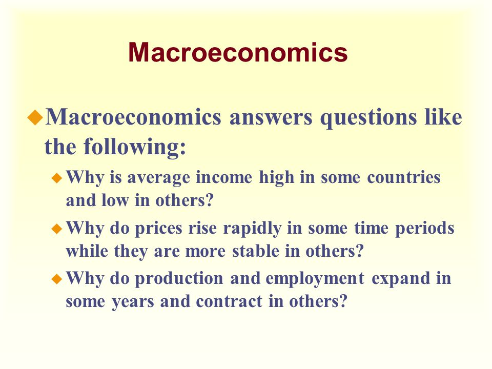 Macroeconomics Macroeconomics answers questions like the following: