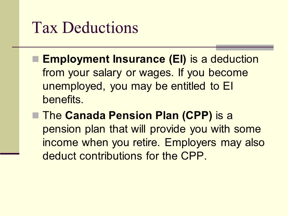 Tax Deductions Employment Insurance (EI) is a deduction from your salary or wages. If you become unemployed, you may be entitled to EI benefits.