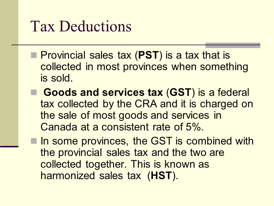Tax Deductions Provincial sales tax (PST) is a tax that is collected in most provinces when something is sold.
