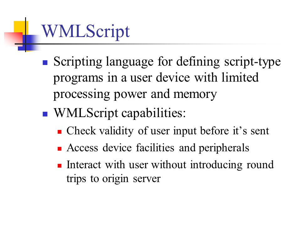WMLScript Scripting language for defining script-type programs in a user device with limited processing power and memory.