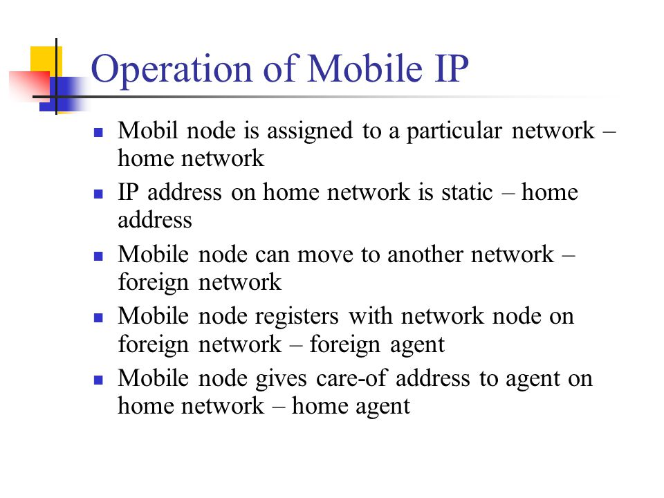 Operation of Mobile IP Mobil node is assigned to a particular network – home network. IP address on home network is static – home address.