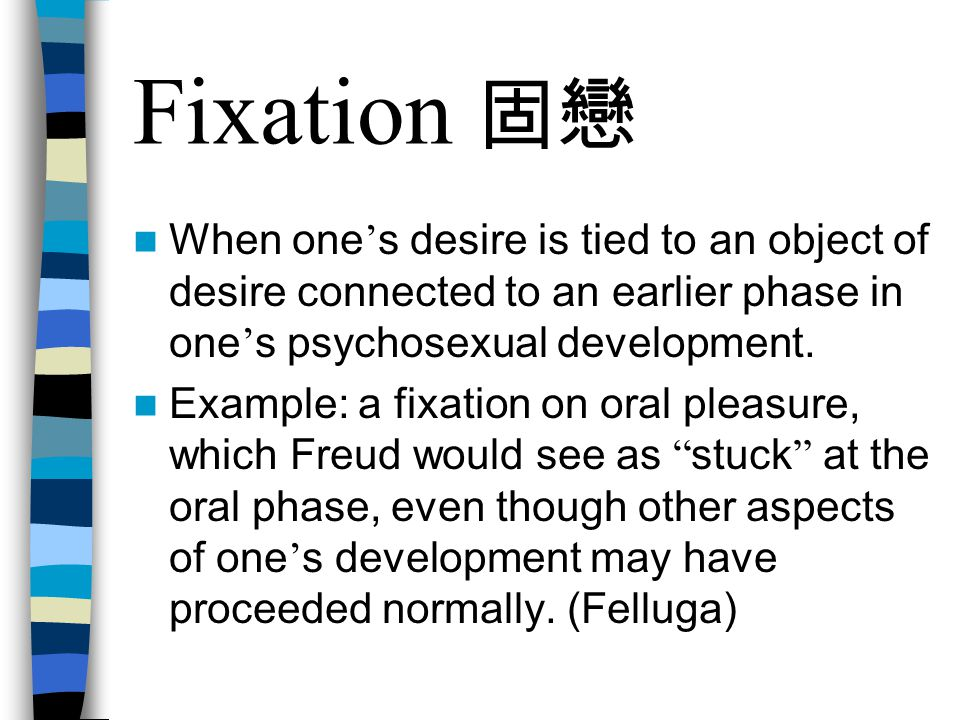 Fixation 固戀 When one's desire is tied to an object of desire connected to an earlier phase in one's psychosexual development.