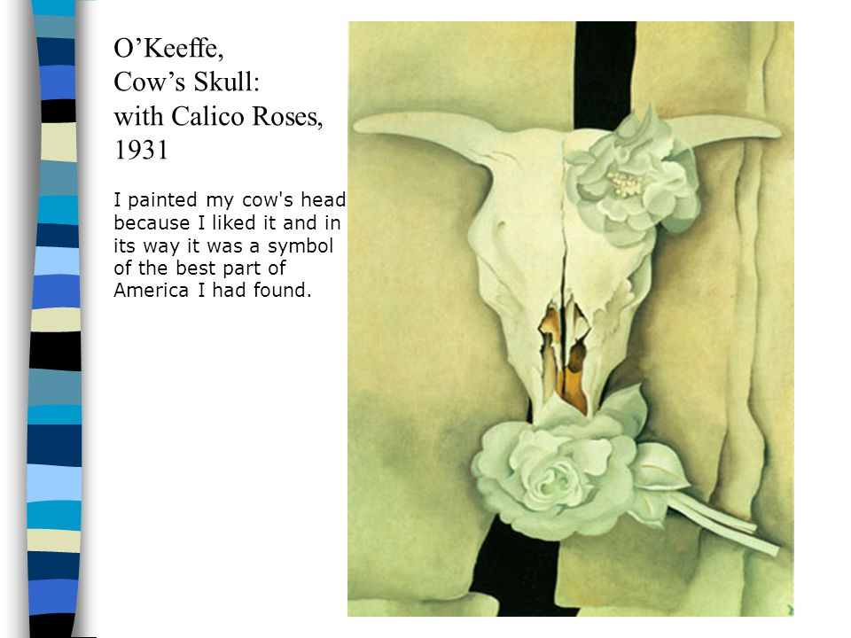 O'Keeffe, Cow's Skull: with Calico Roses, 1931 I painted my cow s head