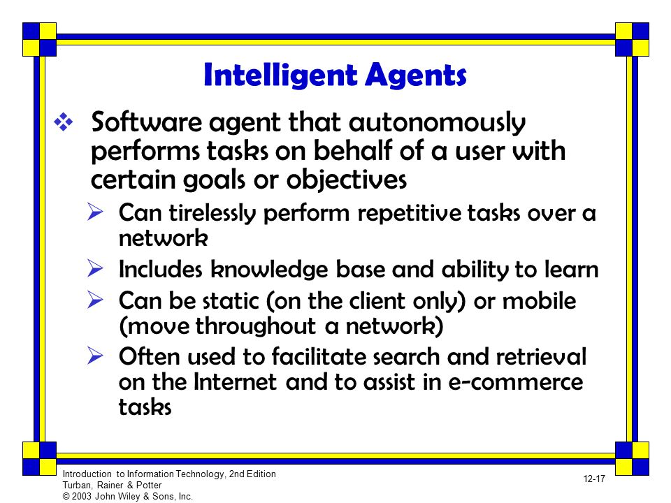 Intelligent Agents Software agent that autonomously performs tasks on behalf of a user with certain goals or objectives.