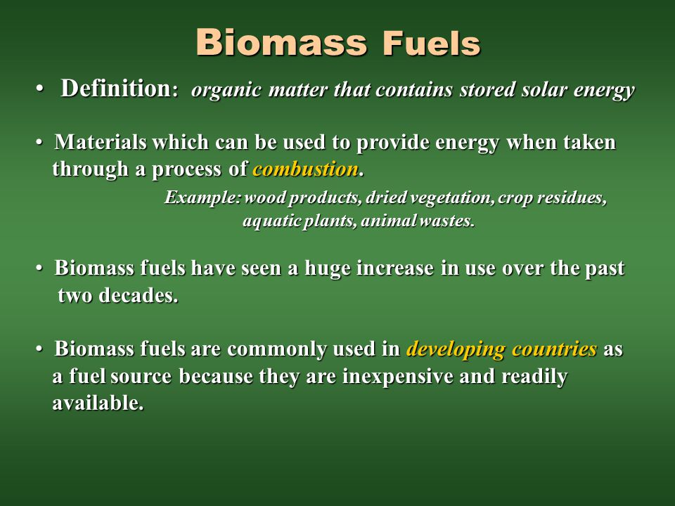 Biomass Fuels Definition: organic matter that contains stored solar energy. Materials which can be used to provide energy when taken.