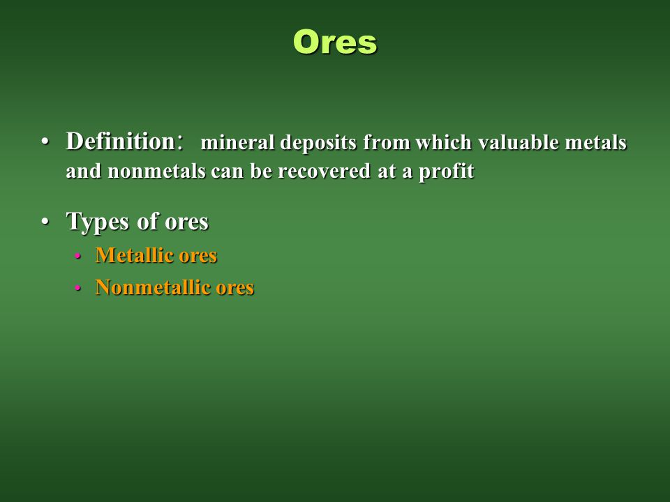 Ores Definition: mineral deposits from which valuable metals and nonmetals can be recovered at a profit.