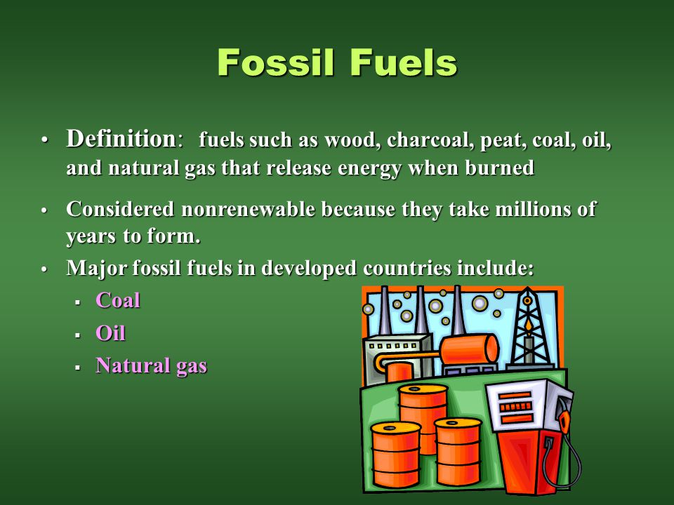 Fossil Fuels Definition: fuels such as wood, charcoal, peat, coal, oil, and natural gas that release energy when burned.