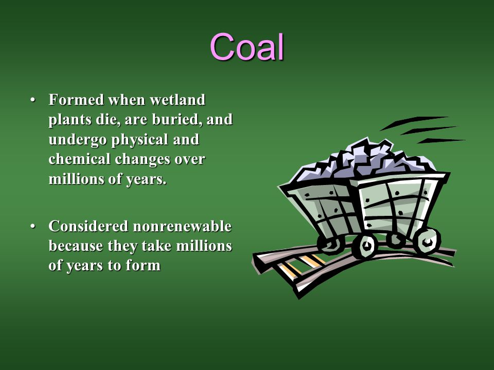 Coal Formed when wetland plants die, are buried, and undergo physical and chemical changes over millions of years.