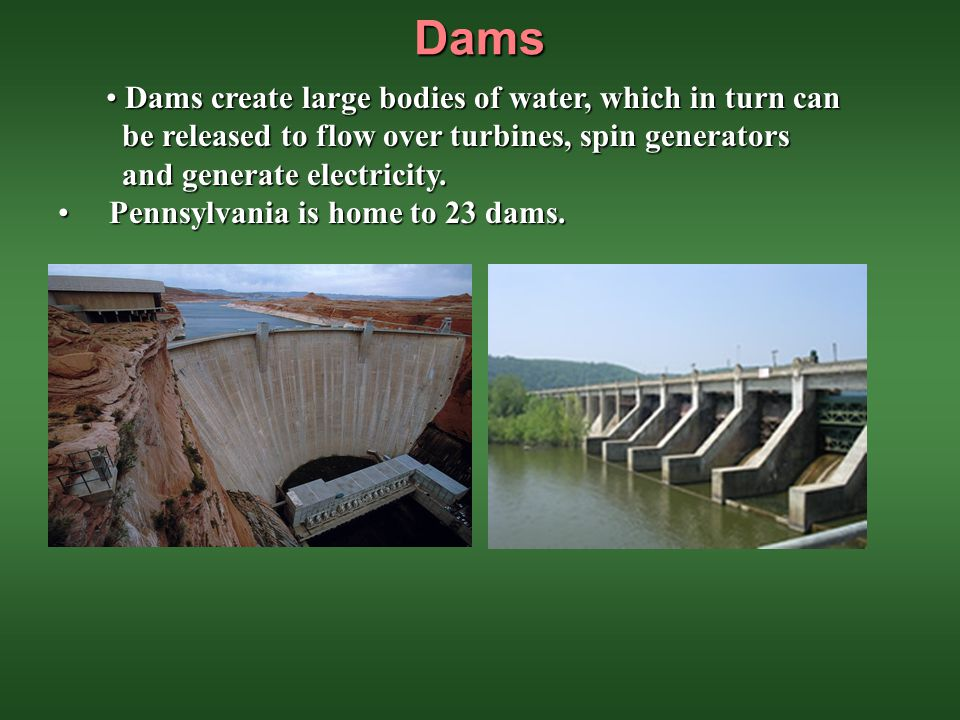 Dams Dams create large bodies of water, which in turn can