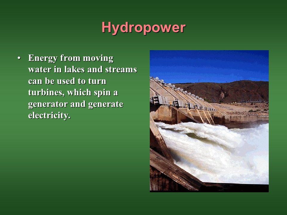 Hydropower Energy from moving water in lakes and streams can be used to turn turbines, which spin a generator and generate electricity.