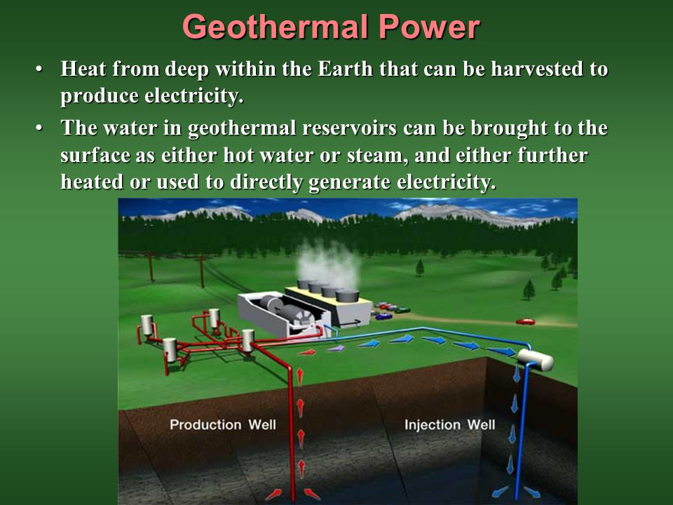 Geothermal Power Heat from deep within the Earth that can be harvested to produce electricity.