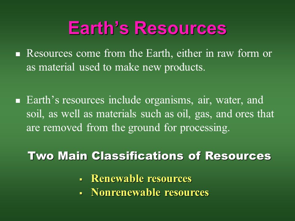 Earth's Resources Resources come from the Earth, either in raw form or as material used to make new products.