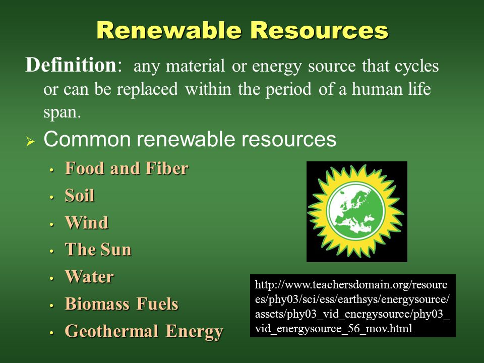 Renewable Resources Definition: any material or energy source that cycles or can be replaced within the period of a human life span.