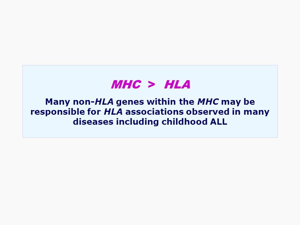 MHC > HLA Many non-HLA genes within the MHC may be responsible for HLA associations observed in many diseases including childhood ALL.