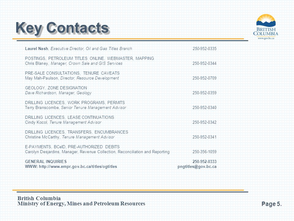 Key Contacts Laurel Nash, Executive Director, Oil and Gas Titles Branch 250-952-0335. POSTINGS, PETROLEUM TITLES ONLINE, WEBMASTER, MAPPING.