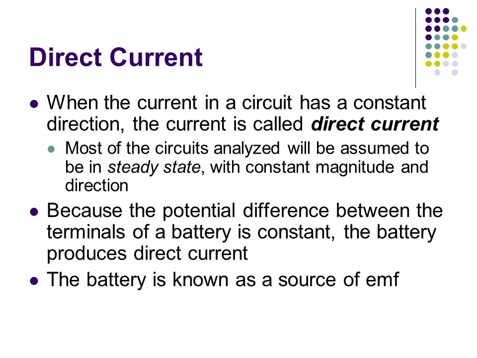 Direct Current When the current in a circuit has a constant direction, the current is called direct current.