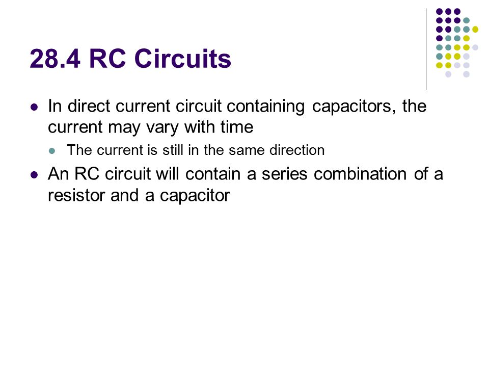 28.4 RC Circuits In direct current circuit containing capacitors, the current may vary with time. The current is still in the same direction.