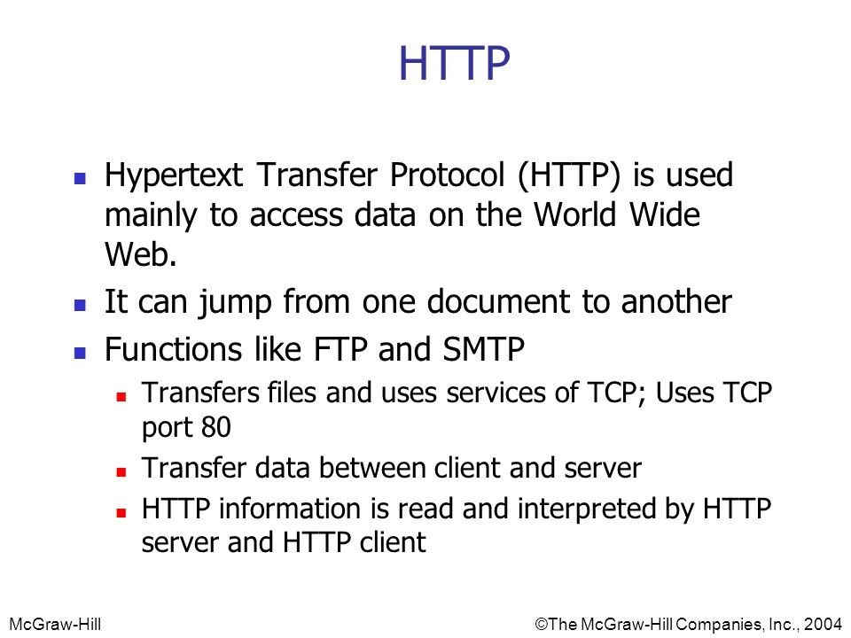 HTTP Hypertext Transfer Protocol (HTTP) is used mainly to access data on the World Wide Web. It can jump from one document to another.