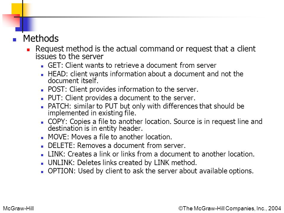 Methods Request method is the actual command or request that a client issues to the server. GET: Client wants to retrieve a document from server.