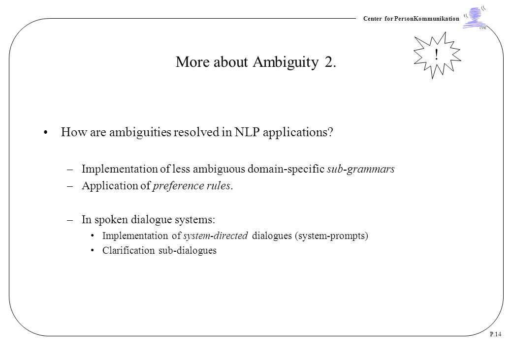 More about Ambiguity 2. ! How are ambiguities resolved in NLP applications Implementation of less ambiguous domain-specific sub-grammars.