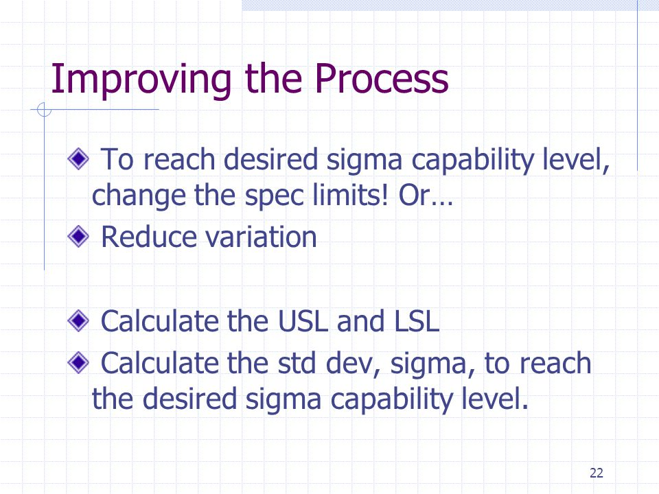 Improving the Process To reach desired sigma capability level, change the spec limits! Or… Reduce variation.