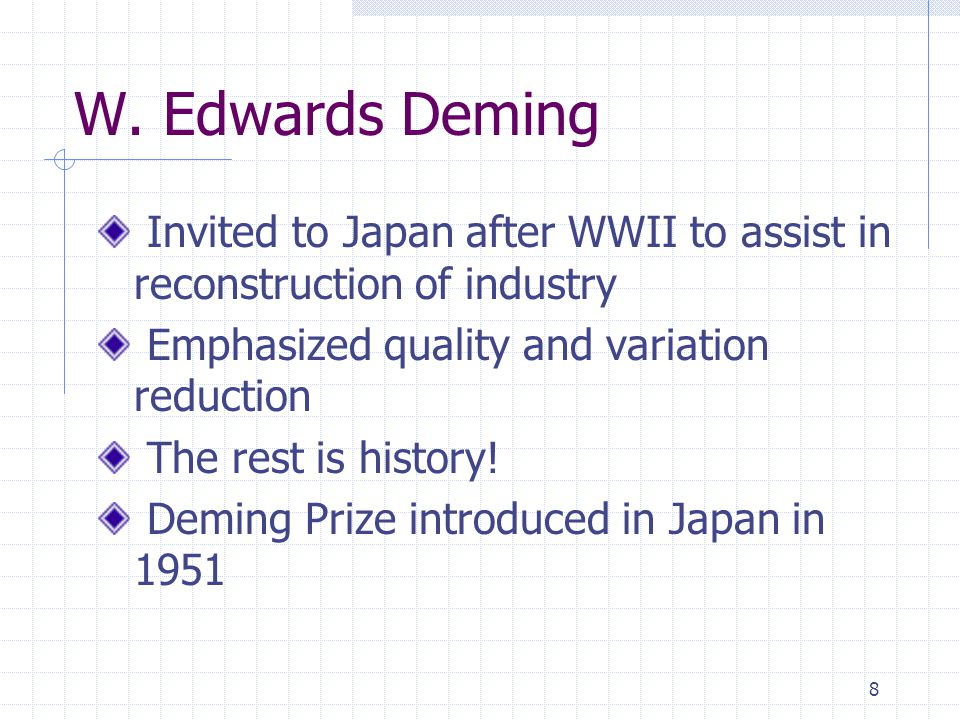 W. Edwards Deming Invited to Japan after WWII to assist in reconstruction of industry. Emphasized quality and variation reduction.