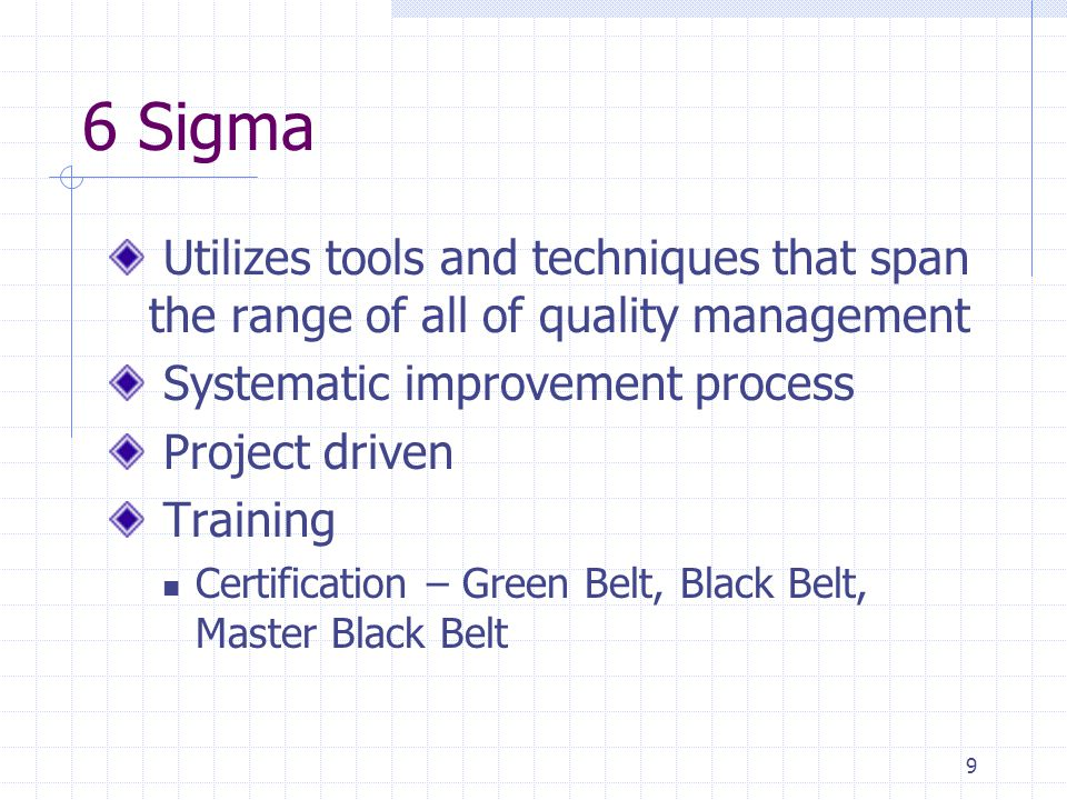 6 Sigma Utilizes tools and techniques that span the range of all of quality management. Systematic improvement process.