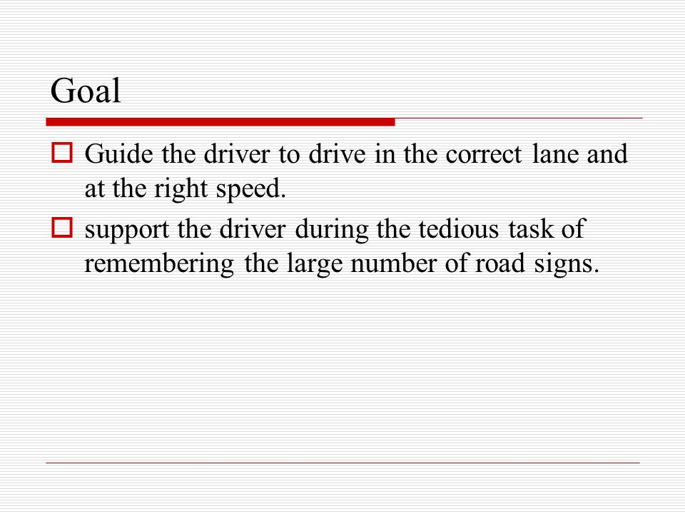 Goal Guide the driver to drive in the correct lane and at the right speed.