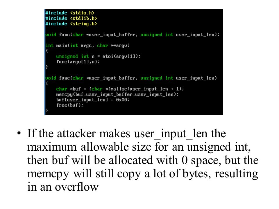 If the attacker makes user_input_len the maximum allowable size for an unsigned int, then buf will be allocated with 0 space, but the memcpy will still copy a lot of bytes, resulting in an overflow