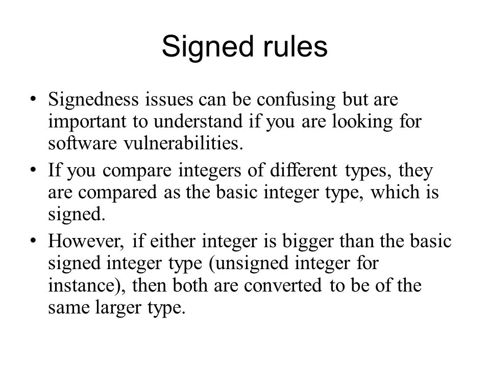 Signed rules Signedness issues can be confusing but are important to understand if you are looking for software vulnerabilities.