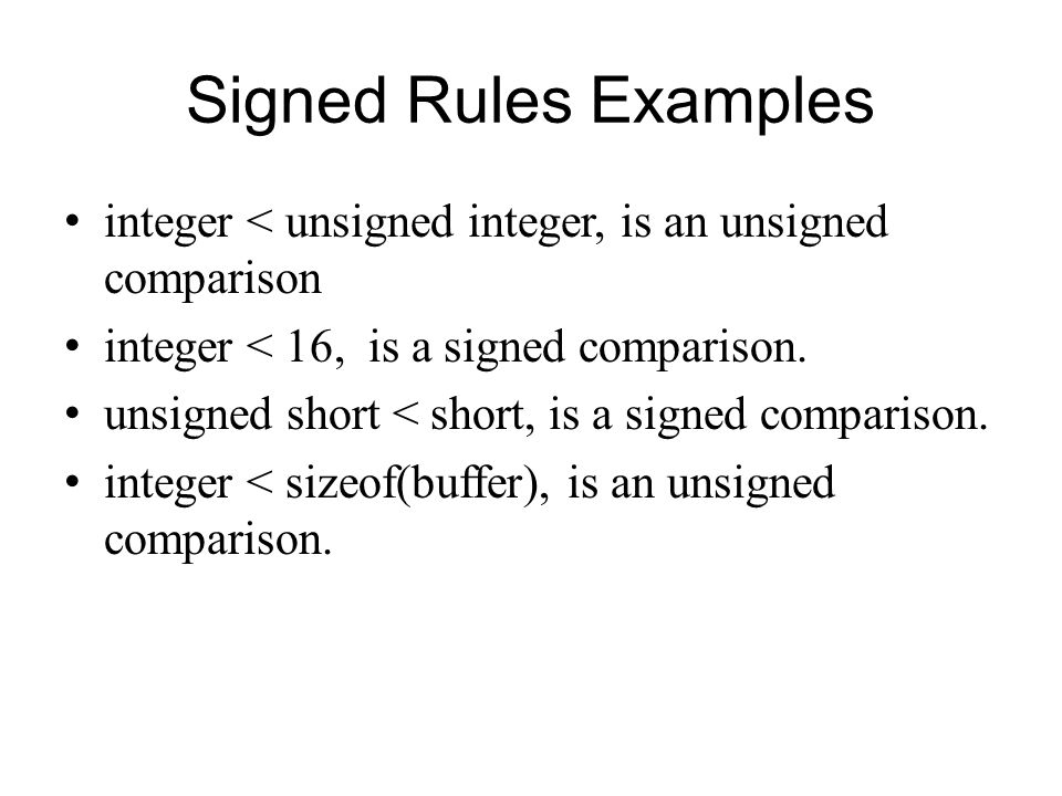 Signed Rules Examples integer < unsigned integer, is an unsigned comparison. integer < 16, is a signed comparison.