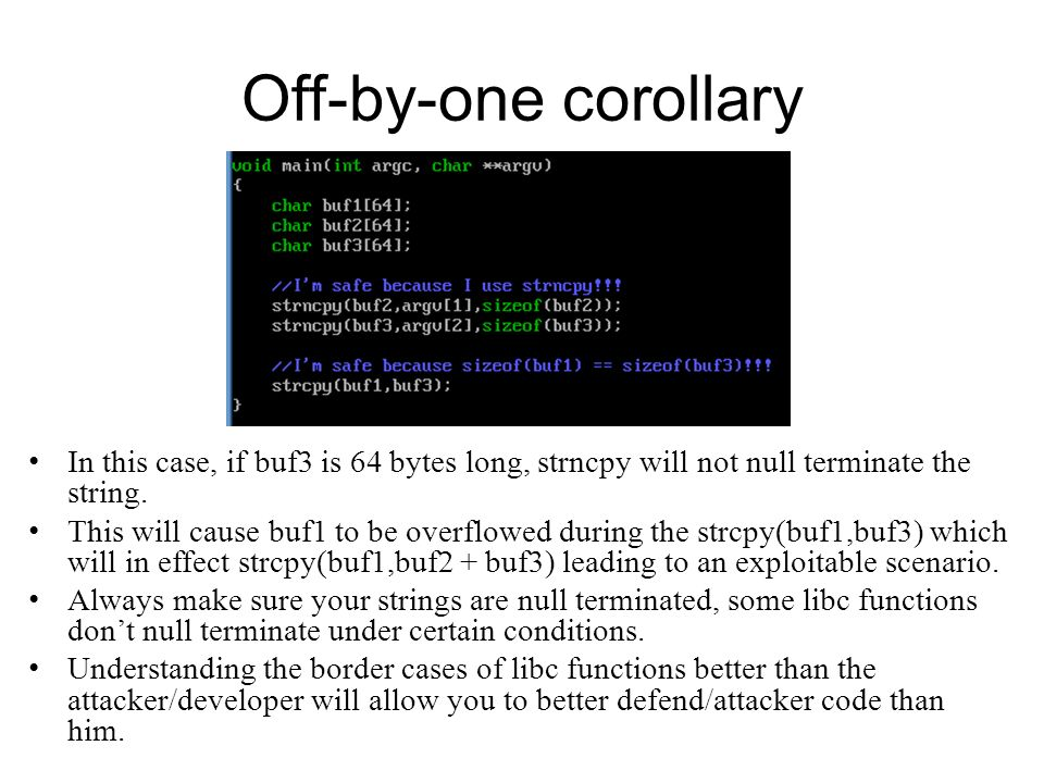 Off-by-one corollary In this case, if buf3 is 64 bytes long, strncpy will not null terminate the string.