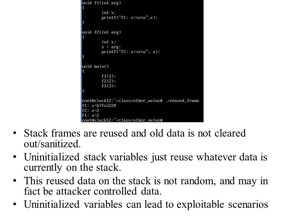 Stack frames are reused and old data is not cleared out/sanitized.