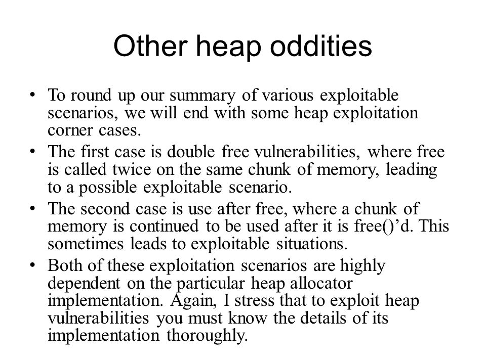Other heap oddities To round up our summary of various exploitable scenarios, we will end with some heap exploitation corner cases.