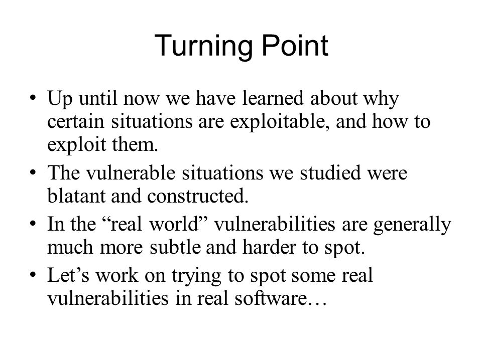 Turning Point Up until now we have learned about why certain situations are exploitable, and how to exploit them.