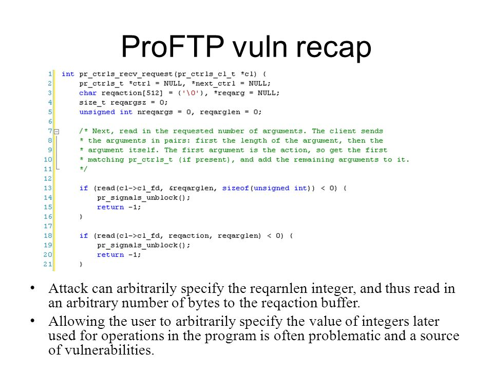 ProFTP vuln recap Attack can arbitrarily specify the reqarnlen integer, and thus read in an arbitrary number of bytes to the reqaction buffer.