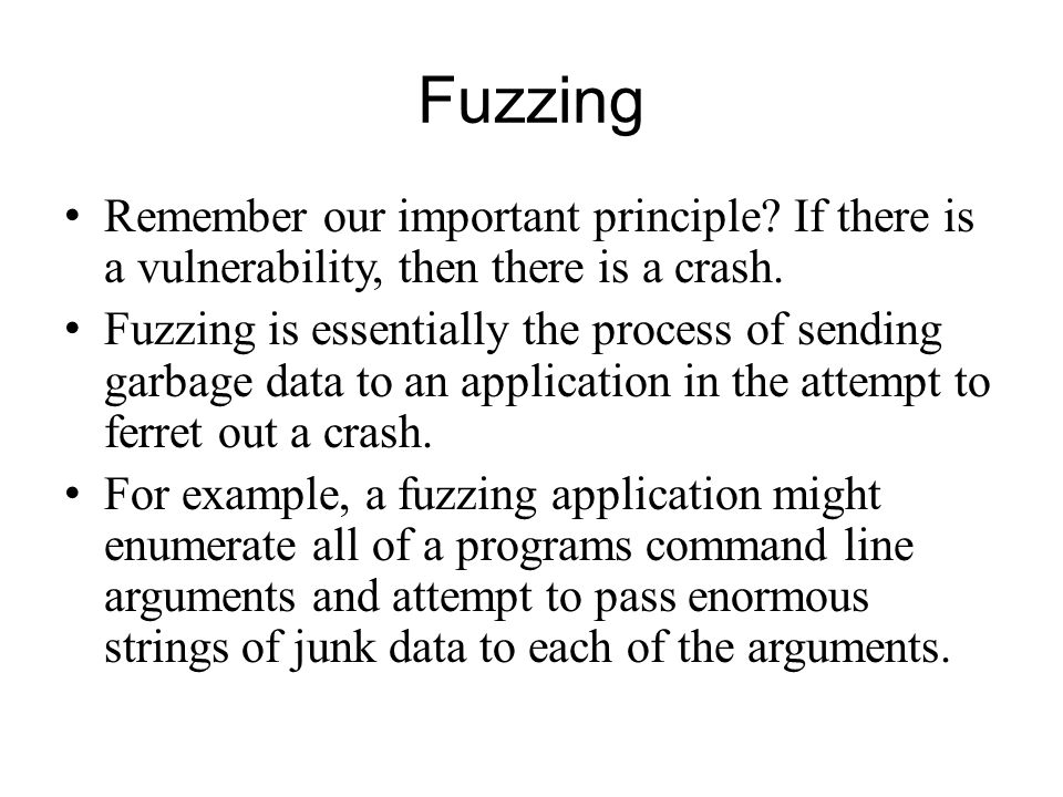 Fuzzing Remember our important principle If there is a vulnerability, then there is a crash.