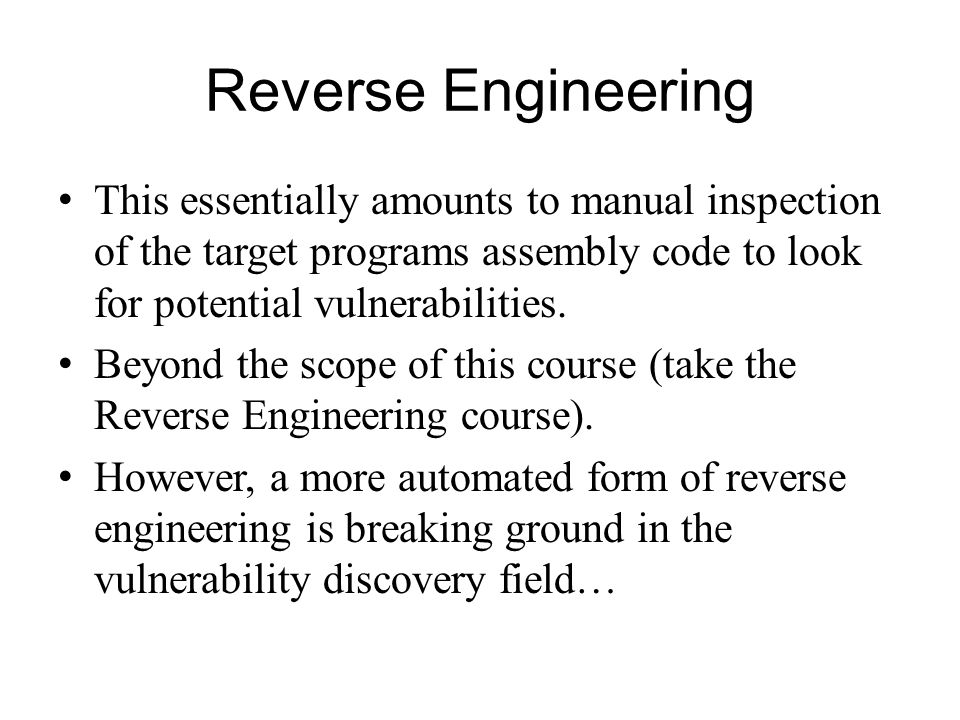 Reverse Engineering This essentially amounts to manual inspection of the target programs assembly code to look for potential vulnerabilities.